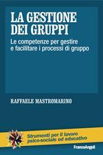 La gestione dei gruppi. Le competenze per gestire e facilitare i processi di gruppo