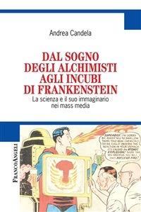 Dal sogno degli alchimisti agli incubi di Frankenstein. La scienza e il suo immaginario nei mass media - Andrea Candela - ebook