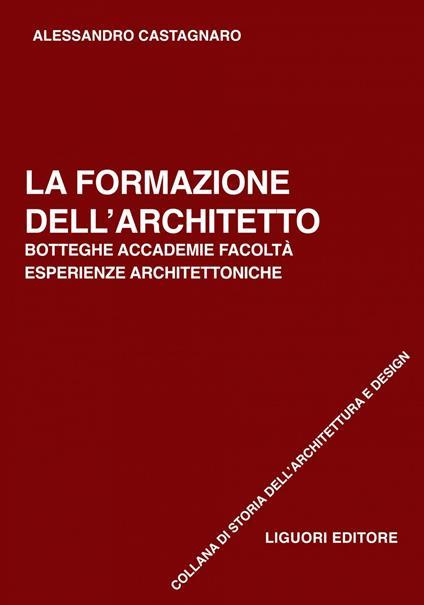 La formazione dell'architetto. Botteghe, accademie, facoltà, esperienze architettoniche - Alessandro Castagnaro - ebook