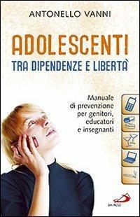 Adolescenti tra dipendenze e libertà. Manuale di prevenzione per genitori, educatori e insegnanti - Antonello Vanni - copertina