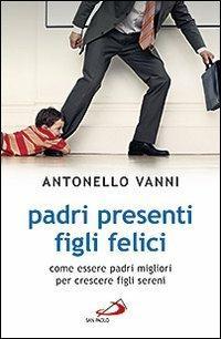 Padri presenti figli felici. Come essere padri migliori per crescere figli sereni - Antonello Vanni - copertina