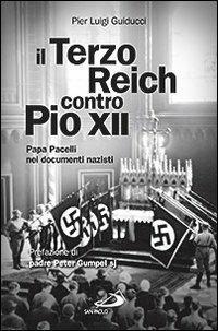 Il Terzo Reich contro Pio XII. Papa Pacelli nei documenti nazisti - Pier Luigi Guiducci - copertina