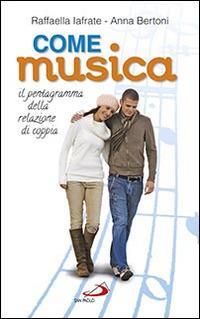 Come musica. Il pentagramma della relazione di coppia - Raffaella Iafrate,Anna Bertoni - copertina