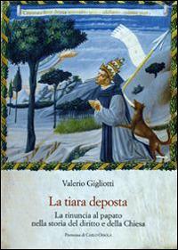 La tiara deposta. La rinuncia al papato nella storia del diritto e della Chiesa - Valerio Gigliotti - copertina