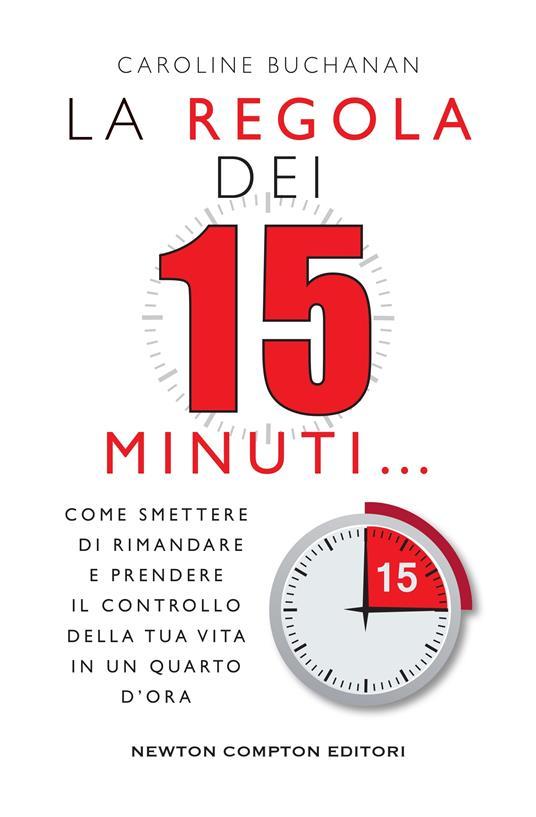 La regola dei 15 minuti. Come smettere di rimandare e prendere il controllo della tua vita in un quarto d'ora - Carla De Pascale,Caroline Buchanan - ebook