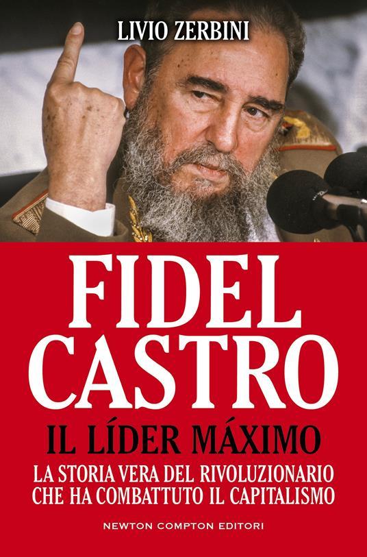 Fidel Castro. Il líder máximo. La storia vera del rivoluzionario che ha combattuto il capitalismo - Livio Zerbini - ebook