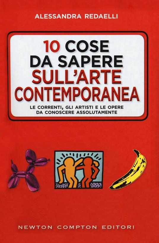 10 cose da sapere sull'arte contemporanea. Le correnti, gli artisti e le opere da conoscere assolutamente - Alessandra Redaelli - copertina