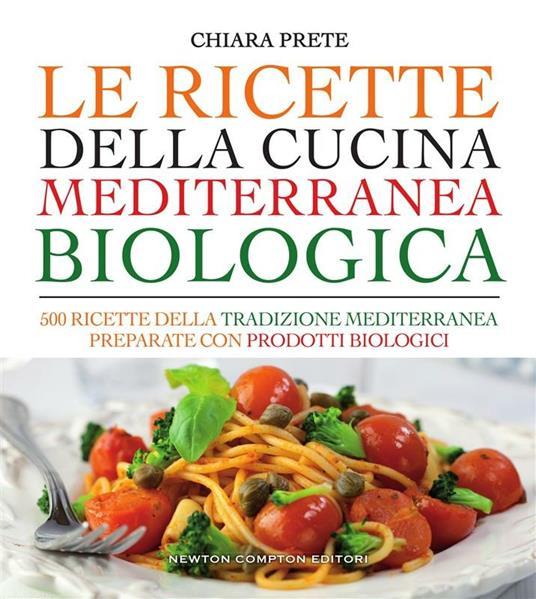 Le ricette della cucina mediterranea biologica. 500 ricette della tradizione mediterranea preparate con prodotti biologici - Chiara Prete - ebook