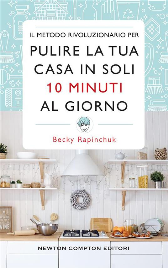 Il metodo rivoluzionario per pulire la tua casa in soli 10 minuti al giorno - Becky Rapinchuk - ebook