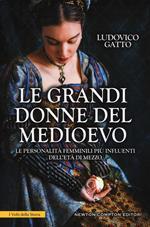 Le grandi donne del Medioevo. Le personalità femminili più influenti dell'età di mezzo