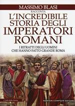L' incredibile storia degli imperatori romani. I ritratti degli uomini che hanno fatto grande Roma