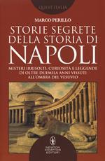 Storie segrete della storia di Napoli. Misteri irrisolti, curiosità e leggende di oltre duemila anni vissuti all'ombra del Vesuvio