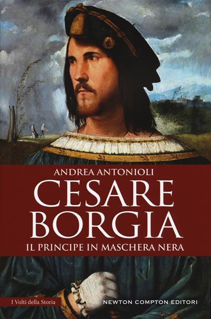 Cesare Borgia. Il principe in maschera nera - Andrea Antonioli - copertina