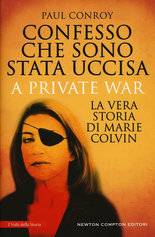 Confesso che sono stata uccisa. A private war. La vera storia di Marie Colvin - Paul Conroy - copertina