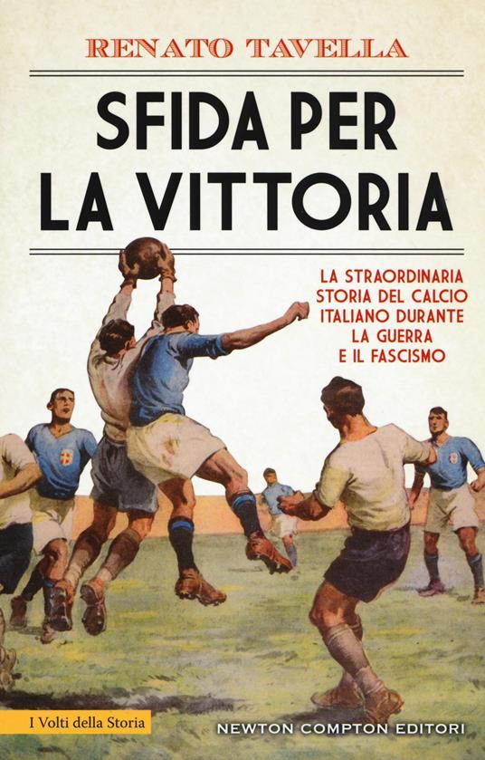 Sfida per la vittoria. La straordinaria storia del calcio italiano durante la guerra e il fascismo - Renato Tavella - copertina