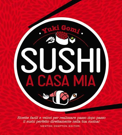 Sushi a casa mia. Ricette facili e veloci per realizzare passo dopo passo il sushi perfetto direttamente nella tua cucina! - Yuki Gomi - copertina