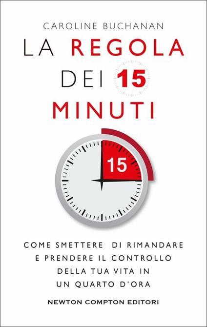 La regola dei 15 minuti. Come smettere di rimandare e prendere il controllo della tua vita in un quarto d'ora - Caroline Buchanan - copertina