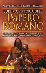 L' ultima vittoria dell'impero romano. L'incredibile storia di una delle sfide più ardue di Roma: la battaglia di Strasburgo