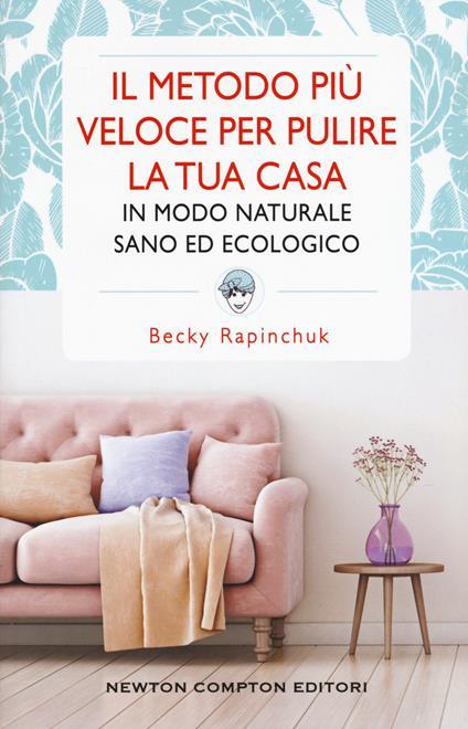 Il metodo più veloce per pulire la tua casa in modo naturale sano ed ecologico - Becky Rapinchuk - copertina