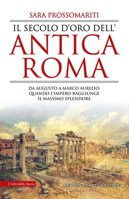 Il secolo d'oro dell'antica Roma. Da Augusto a Marco Aurelio: quando l'impero raggiunge il massimo splendore - Sara Prossomariti - ebook