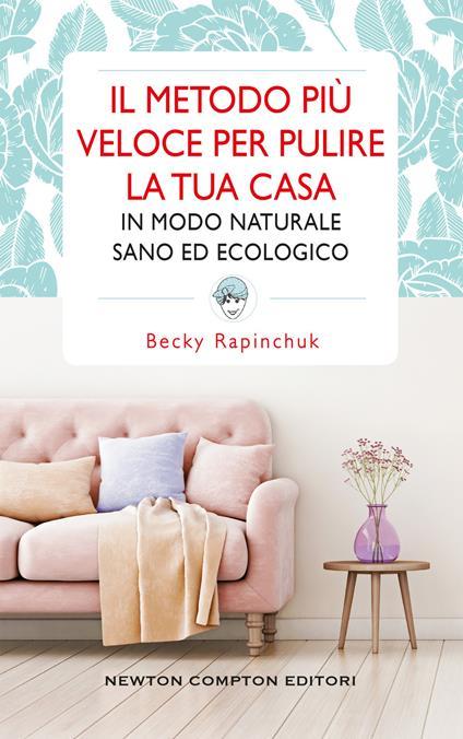 Il metodo più veloce per pulire la tua casa in modo naturale sano ed ecologico - Becky Rapinchuk,Loredana Meglio - ebook
