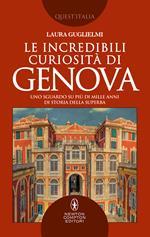 Le incredibili curiosità di Genova. Uno sguardo su più di mille anni di storia della Superba