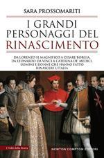 I grandi personaggi del Rinascimento. Da Lorenzo il Magnifico a Cesare Borgia, da Leonardo da Vinci a Caterina de' Medici