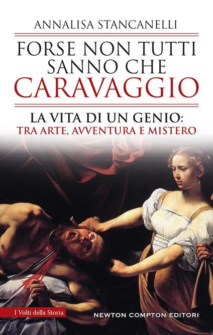 Forse non tutti sanno che Caravaggio. La vita di un genio: tra arte, avventura e mistero - Annalisa Stancanelli - copertina