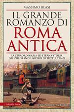 Il grande romanzo di Roma antica. La straordinaria ed eterna storia del più grande impero di tutti i tempi