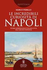 Le incredibili curiosità di Napoli. Storie sorprendenti di una città dal fascino infinito