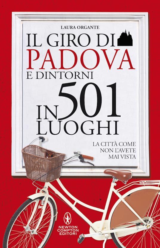 Il giro di Padova in 501 luoghi. La città come non l'avete mai vista - Laura Organte - copertina