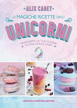 Le magiche ricette degli unicorni. Trasforma la tua cucina in una dolce fiaba