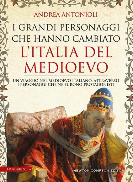 I grandi personaggi che hanno cambiato l'Italia del Medioevo - Andrea Antonioli - copertina