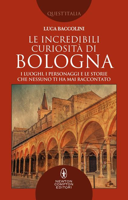 Le incredibili curiosità di Bologna. I luoghi, i personaggi e le storie che nessuno ti ha mai raccontato - Luca Baccolini - ebook