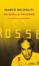 Da quella prigione. Moro, Warhol e le Brigate Rosse. Nuova ediz.