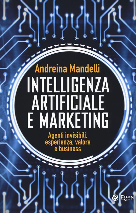 Intelligenza artificiale e marketing. Agenti invisibili, esperienza, valore e business - Andreina Mandelli - copertina