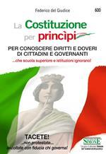 La Costituzione per princìpi. Per conoscere diritti e doveri di cittadini e governanti... che scuola superiore e governanti ignorano!