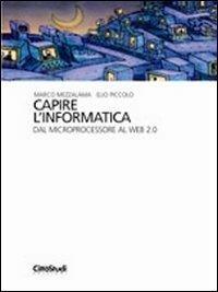 Capire l'informatica. Dal microprocessore al Web 2.0 - Marco Mezzalama,Elio Piccolo - copertina