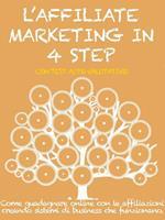 L' affiliate marketing in 4 step. Come guadagnare online con le affiliazioni creando sistemi di business che funzionano