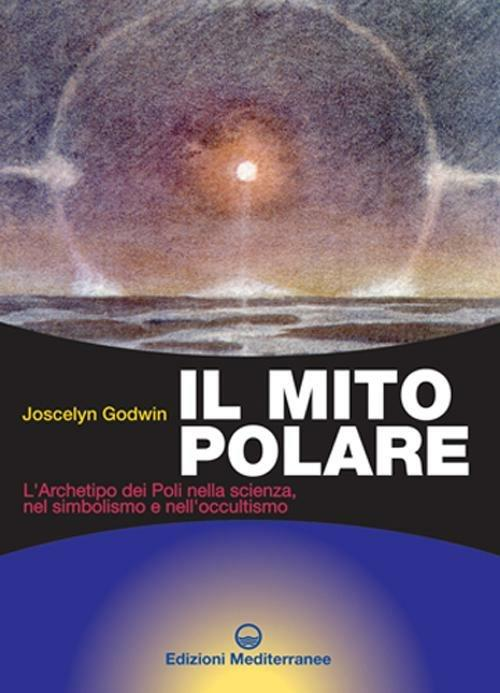 Il mito polare. L'archetipo dei poli nella scienza, nel simbolismo e nell'occultismo - Joscelyn Godwin - 2