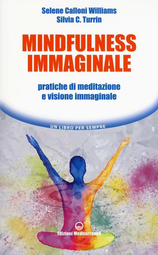 Mindfulness immaginale. Pratiche di meditazione e visione immaginale - Selene Calloni Williams,Silvia C. Turrin - copertina