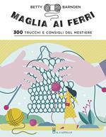 Maglia ai ferri. 300 trucchi e consigli del mestiere. Ediz. illustrata