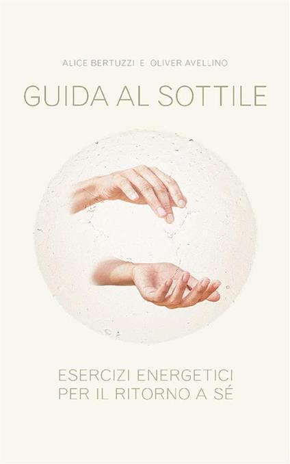 Guida al sottile. Esercizi energetici per il ritorno a sé - Oliver Avellino,Alice Bertuzzi - ebook