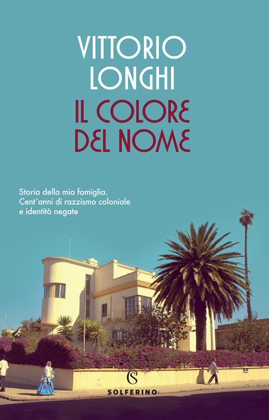 Il colore del nome. Storia della mia famiglia. Cent'anni di razzismo coloniale e identità negate - Vittorio Longhi - copertina