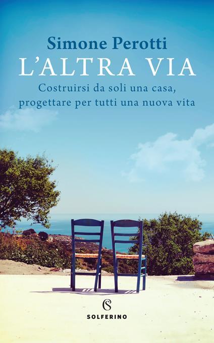 L' altra via. Costruirsi da soli una casa, progettare per tutti una nuova vita - Simone Perotti - copertina