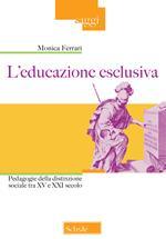 L' educazione esclusiva. Pedagogie della distinzione sociale tra XV e XXI secolo