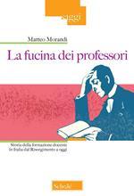 La fucina dei professori. Storia della formazione docente in Italia dal Risorgimento a oggi