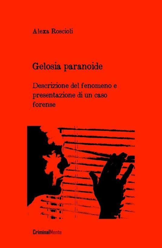 Gelosia paranoide. Descrizione del fenomeno e presentazione di un caso forense - Alexa Roscioli - ebook