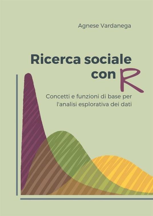 Ricerca sociale con R. Concetti e funzioni di base per l'analisi esplorativa dei dati - Agnese Vardanega - ebook