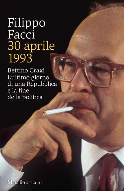30 aprile 1993. Bettino Craxi. L'ultimo giorno di una Repubblica e la fine della politica - Filippo Facci - copertina